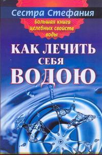 Большая книга целебных свойств воды. Как лечить себя водою