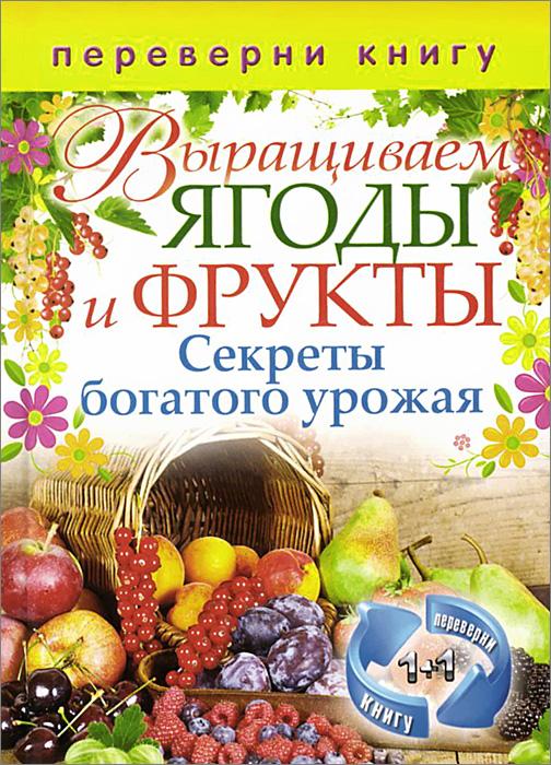 Выращиваем овощи. Секреты сверхурожая. Выращиваем ягоды и фрукты. Секреты богатого урожая