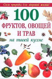 100 фруктов, овощей и трав на твоей кухне