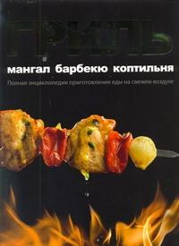 Гриль. Мангал. Барбекю. Коптильня. Полная энциклопедия приготовления еды на свежем воздухе