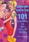 Дамские напитки. 101 коктейль на все случаи жизни