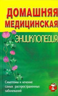 Домашняя медицинская энциклопедия. Симптомы и лечение самых распространенных заболеваний