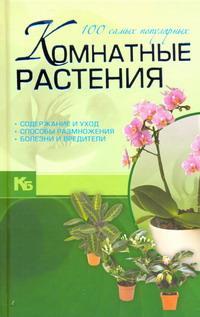 Комнатные растения. 100 самых популярных. Содержание и уход. Способы размножения. Болезни и вредители