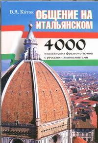 Общение на итальянском. 4000 итальянских фразеологизмов с русскими эквивалентами