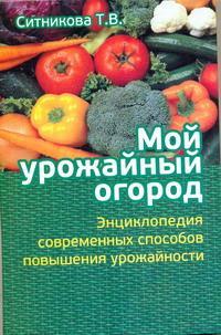 Мой урожайный огород. Энциклопедия современных способов повышения урожайности