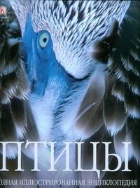 Птицы. Полная иллюстрированная энциклопедия