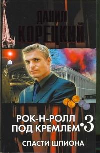 Рок-н-ролл под Кремлем. Книга 3. Спасти шпиона