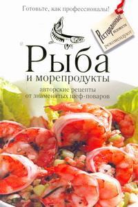 Рыба и морепродукты. Авторские рецепты от знаменитых шеф-поваров