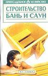 Строительство бань и саун Серия: Приусадебное хозяйство