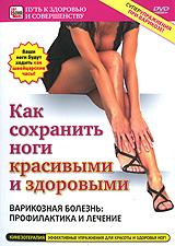 Как сохранить ноги красивыми и здоровыми: Варикозная болезнь - профилактика и лечение 2009 DVD