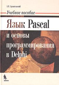 А. Я. Архангельский. Язык Pascal и основы программирования в Delphi. Учебное пособие