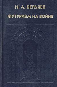 Н. А. Бердяев Футуризм на войне. Публицистика времен Первой мировой войны