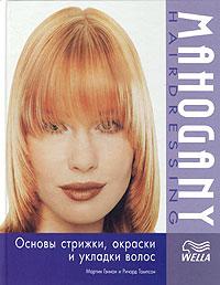 Мартин Гэннон и Ричард Томпсон. Mahogany Hairdressing: Основы стрижки, окраски и укладки волос