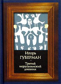 Игорь Губерман Третий иерусалимский дневник игорь губерман смотрю на божий мир я исподлобья