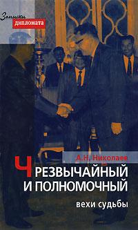 А. Н. Николаев Чрезвычайный и Полномочный. Вехи судьбы раймон арон раймон арон мемуары 50 лет размышлений о политике