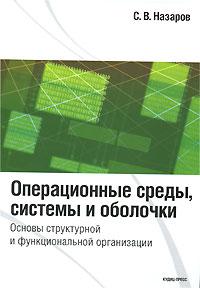 С. В. Назаров Операционные среды, системы и оболочки. Основы структурной и функциональной организации