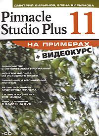 Дмитрий Кирьянов, Елена Кирьянова. Pinnacle Studio Plus 11 на примерах (+ CD-ROM)