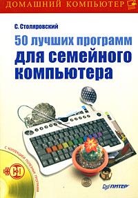 С. Столяровский. 50 лучших программ для семейного компьютера (+ CD-ROM)