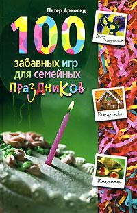 Питер Арнольд. 100 забавных игр для семейных праздников