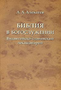 А. А. Алексеев. Библия в богослужении. Византийско-славянский лекционарий