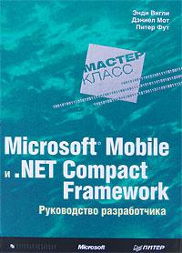 Энди Вигли, Дэниел Мот, Питер Фут. Microsoft Mobile и .Net Compact Framework. Руководство разработчика