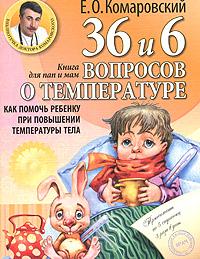 Комаровский Е.О.. 36 и 6 вопросов о температуре. Как помочь ребенку при повышении температуры тела. Книга для мам и пап