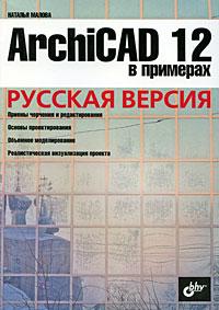 Наталья Малова. ArchiCAD 12 в примерах. Русская версия