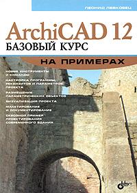 Леонид Левковец. ArchiCAD 12. Базовый курс на примерах