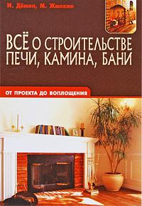 И. Демин, М. Жмакин. Все о строительстве печи, камина, бани. От проекта до воплощения