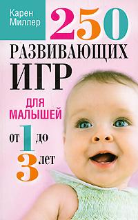 Карен Миллер. 250 развивающих игр для малышей от 1 до 3 лет