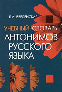Л. А. Введенская Учебный словарь антонимов русского языка