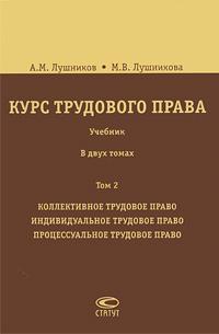 Курс трудового права. В 2 томах. Том 2. Коллективное трудовое право. Индивидуальное трудовое право. Процессуальное трудовое право