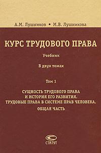 Курс трудового права. В 2 томах. Том 1. Сущность трудового права и история его развития. Трудовые права в системе прав человека. Общая часть
