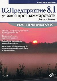 Сергей Кашаев. 1С:Предприятие 8.1. Учимся программировать на примерах (+ CD-ROM)