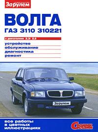 Волга ГАЗ 3110, 310221 с двигателями 2,3i; 2,5. Устройство. Обслуживание. Диагностика. Ремонт хочу автомобиль б у в волгограде газ 3110 или 3105