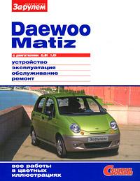 Daewoo Matiz с двигателями 0,8i 1,0i. Устройство. Эксплуатация. Обслуживание. Ремонт  цены