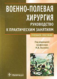 Под редакцией М. В. Лысенко Военно-полевая хирургия. Руководство к практическим занятиям