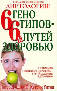 Питер Д' Адамо, Кэтрин Уитни. 6 генотипов - 6 путей к здоровью