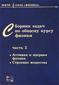 Сборник задач по общему курсу физики. В 3 частях. Часть 3. Атомная и ядерная физика. Строение вещества
