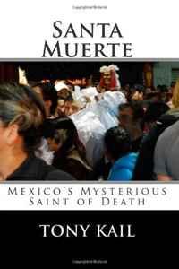 Tony Kail. Santa Muerte: Mexico's Mysterious Saint of Death