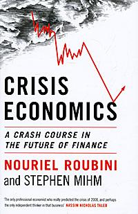 Nouriel Roubini and Stephen Mihm. Crisis Economics: A Crash Course in the Future of Finance