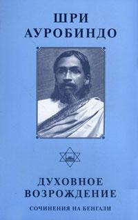 Шри Ауробиндо Духовное возрождение. Сочинения на бенгали радха бернье духовное возрождение человечества лекции и беседы