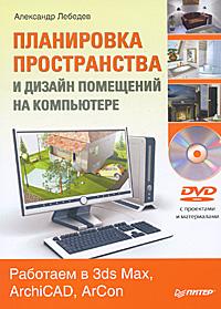 Александр Лебедев. Планировка пространства и дизайн помещений на компьютере. Работаем в 3ds Max, ArchiCAD, ArCon (+ DVD-ROM)