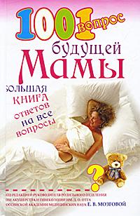 Под редакцией Е. В. Мозговой. 1001 вопрос будущей мамы. Большая книга ответов на все вопросы