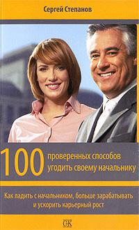 Сергей Степанов. 100 проверенных способов угодить своему начальнику. Как ладить с начальником, больше зарабатывать и ускорить карьерный рост