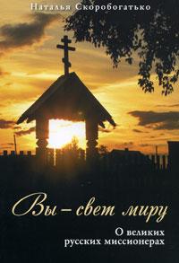 Вы - свет миру. О великих русских миссионерах