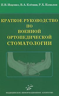 П. В. Ищенко, В. А. Клемин, Р. Х. Камалов Краткое руководство по военной ортопедической стоматологии
