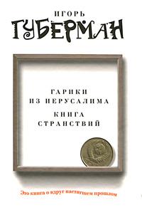 Игорь Губерман Гарики из Иерусалима. Книга странствий игорь губерман смотрю на божий мир я исподлобья