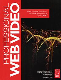 Richard Harrington, Mark Weiser. Professional Web Video: Plan, Produce, Distribute, Promote, and Monetize Quality Video