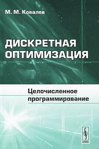 М. М. Ковалев. Дискретная оптимизация. Целочисленное программирование